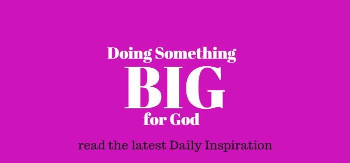 doing something big for God www.walkbyfaithministry.com