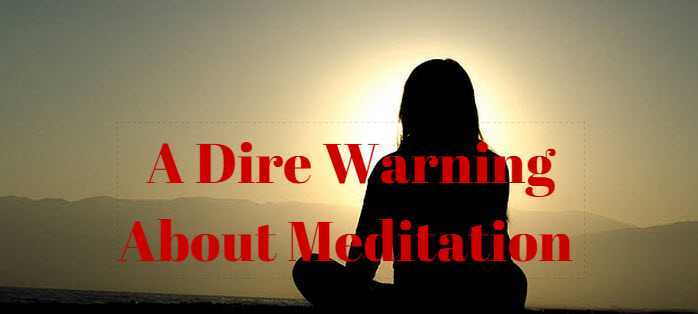dire warning about meditation www.walkbyfaithministry.com