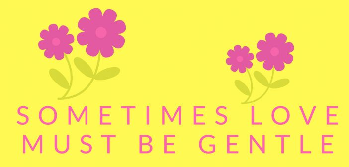 sometimes love must be gentle