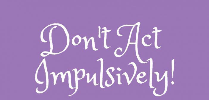 don't act impulsively
