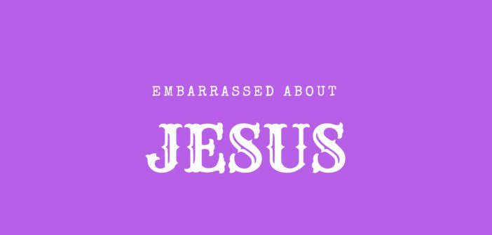 embarrassed about jesus