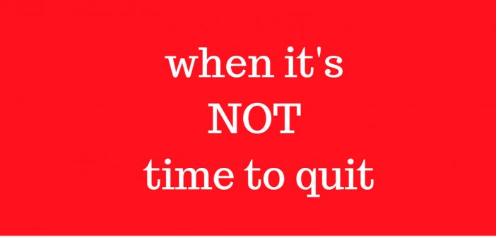 when it's not time to quit