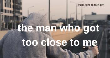 man who got too close to me